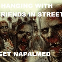 hanging with friends in the street, and we get napalmed