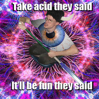 take acid they said. it will be fun they said.