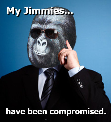 my jimmies.. have been compromised